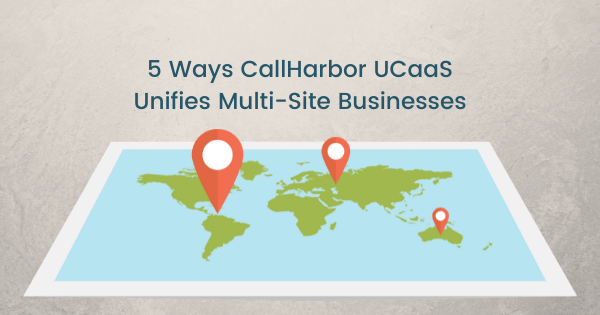 5 Ways CallHarbor UCaaS Unifies Multi-Site Businesses