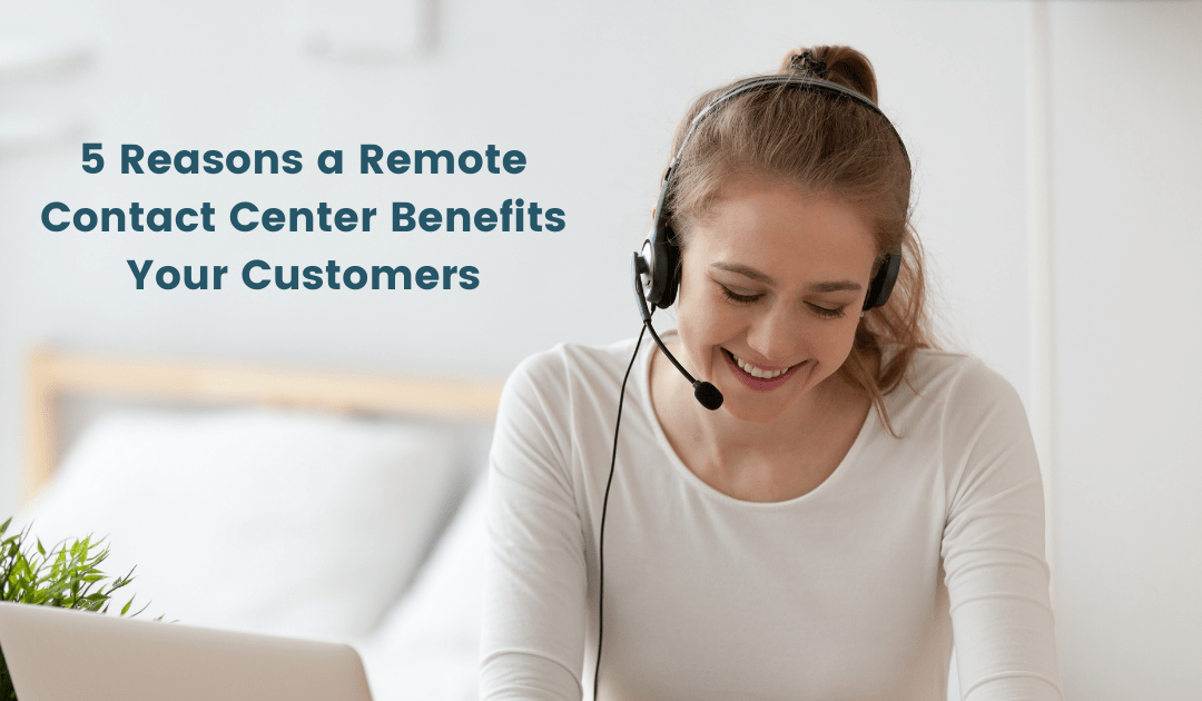 5 Reasons a Remote Contact Center Benefits Your Customers