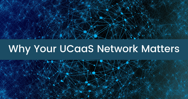 Why Your UCaaS Network Matters